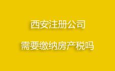 在西安注册公司需要缴纳房产税吗?